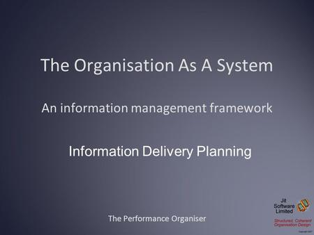 The Organisation As A System An information management framework The Performance Organiser Information Delivery Planning.