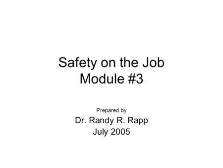 Safety on the Job Module #3 Prepared by Dr. Randy R. Rapp July 2005.