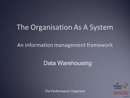 The Organisation As A System An information management framework The Performance Organiser Data Warehousing.