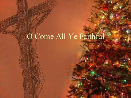 O Come All Ye Faithful. O come, all ye faithful, joyful and triumphant; O come ye, o come ye to Bethlehem! Come and behold Him, born the King of angels!