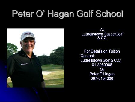 Peter O Hagan Golf School At Luttrellstown Castle Golf & CC For Details on Tuition Contact: Luttrellstown Golf & C.C 01-8089988Or Peter OHagan 087-8154366.