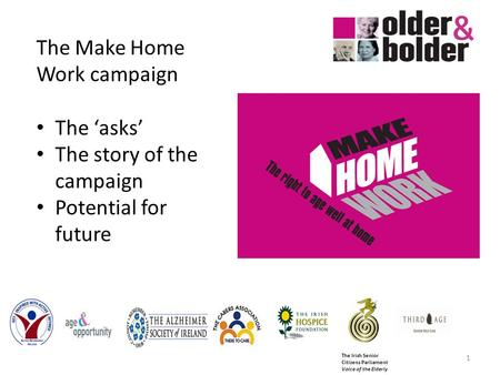 The Irish Senior Citizens Parliament Voice of the Elderly 1 The Make Home Work campaign The asks The story of the campaign Potential for future.
