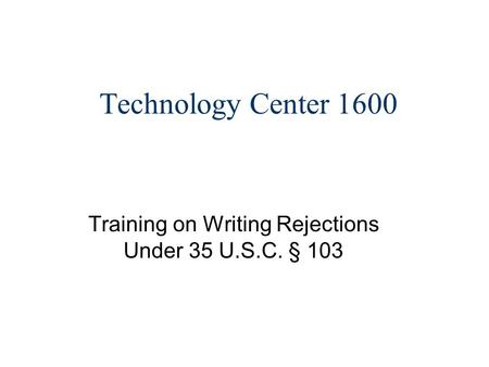 Technology Center 1600 Training on Writing Rejections Under 35 U.S.C. § 103.