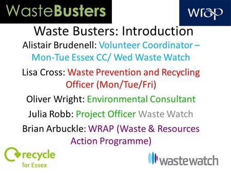Waste Busters: Introduction Alistair Brudenell: Volunteer Coordinator – Mon-Tue Essex CC/ Wed Waste Watch Lisa Cross: Waste Prevention and Recycling Officer.