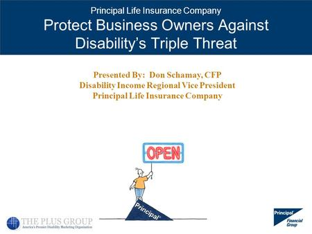 Principal Life Insurance Company Protect Business Owners Against Disabilitys Triple Threat Presented By: Don Schamay, CFP Disability Income Regional Vice.