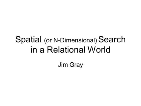 Spatial (or N-Dimensional) Search in a Relational World Jim Gray.