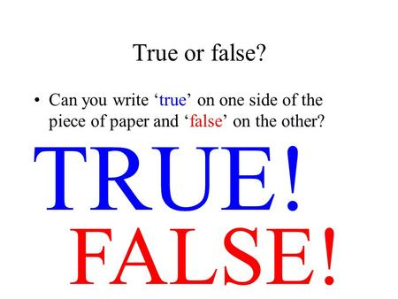 True or false? Can you write true on one side of the piece of paper and false on the other? FALSE! TRUE!