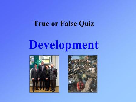 True or False Quiz Development. Read the statement that appears and then choose true or false. TrueFalse The UK is the most developed country in the world.