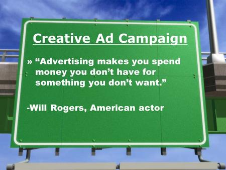 Creative Ad Campaign »Advertising makes you spend money you dont have for something you dont want. -Will Rogers, American actor.
