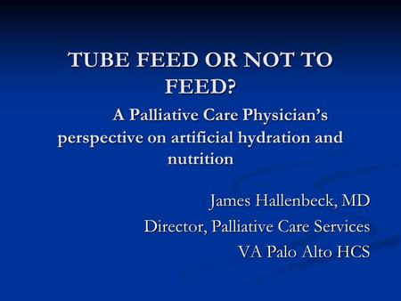 TUBE FEED OR NOT TO FEED? A Palliative Care Physicians perspective on artificial hydration and nutrition James Hallenbeck, MD Director, Palliative Care.
