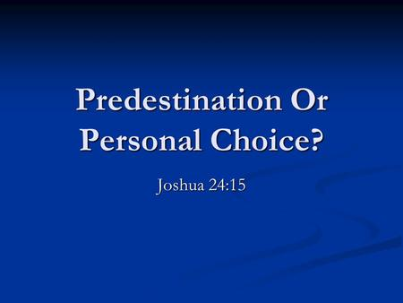 Predestination Or Personal Choice? Joshua 24:15. Mans freedom of choice is taught throughout the scriptures John 7:17 If any man willeth to do his will.