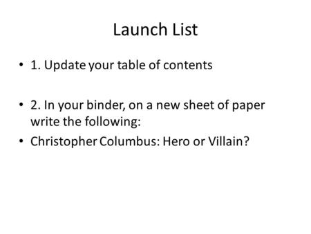 Launch List 1. Update your table of contents 2. In your binder, on a new sheet of paper write the following: Christopher Columbus: Hero or Villain?