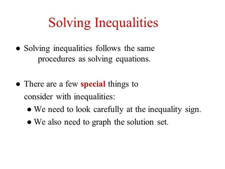 Solving Inequalities Solving inequalities follows the same 	procedures as solving equations. There are a few special things to consider with.