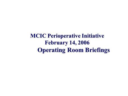 MCIC Perioperative Initiative February 14, 2006 Operating Room Briefings.