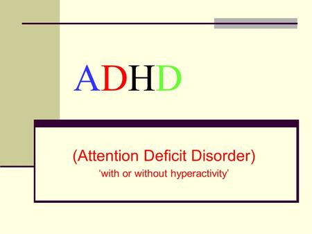 ADHDADHD (Attention Deficit Disorder) with or without hyperactivity.