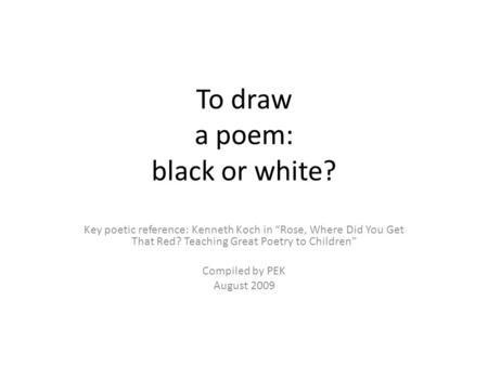 To draw a poem: black or white? Key poetic reference: Kenneth Koch in Rose, Where Did You Get That Red? Teaching Great Poetry to Children Compiled by PEK.