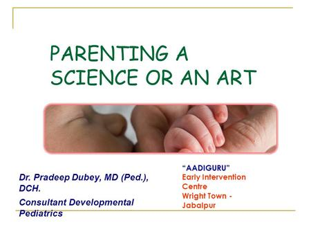 PARENTING A SCIENCE OR AN ART AADIGURU Early Intervention Centre Wright Town - Jabalpur Dr. Pradeep Dubey, MD (Ped.), DCH. Consultant Developmental Pediatrics.