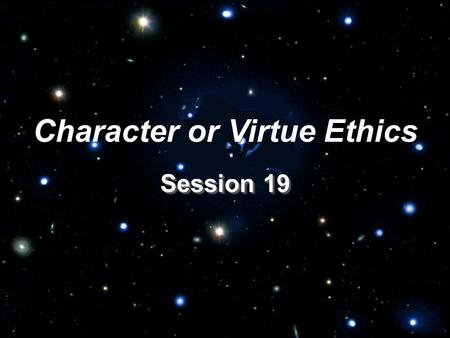 Session 19 Character or Virtue Ethics. I. Introduction: How Character Ethics Differ from Principle and Consequentialist Ethics.