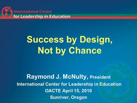 Success by Design, Not by Chance Raymond J. McNulty, President International Center for Leadership in Education OACTE April 15, 2010 Sunriver, Oregon.