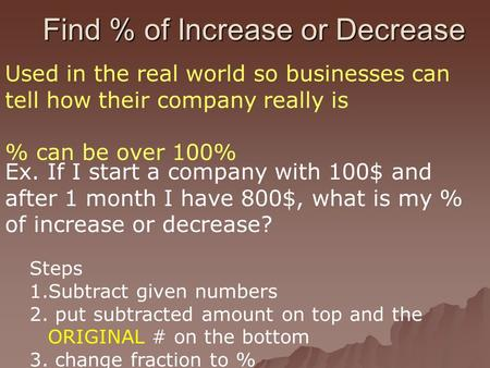 Find % of Increase or Decrease Used in the real world so businesses can tell how their company really is % can be over 100% Ex. If I start a company with.