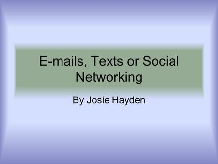 E-mails, Texts or Social Networking By Josie Hayden.