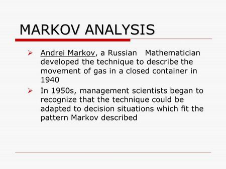 MARKOV ANALYSIS Andrei Markov, a Russian Mathematician developed the technique to describe the movement of gas in a closed container in 1940 In 1950s,