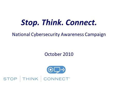 Stop. Think. Connect. National Cybersecurity Awareness Campaign October 2010.