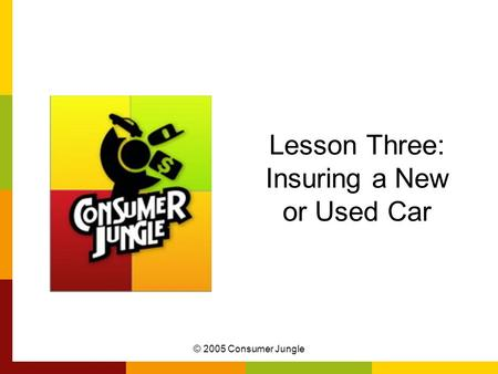 © 2005 Consumer Jungle Lesson Three: Insuring a New or Used Car.