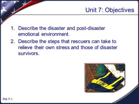 Unit 7: Objectives 1.Describe the disaster and post-disaster emotional environment. 2.Describe the steps that rescuers can take to relieve their own stress.