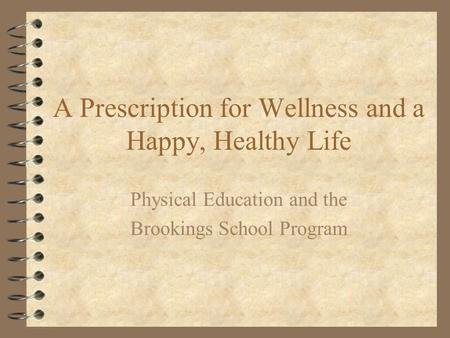 A Prescription for Wellness and a Happy, Healthy Life Physical Education and the Brookings School Program.