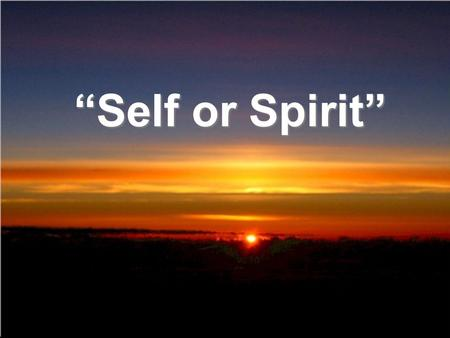 Self or Spirit. James 4:1 What causes fights and quarrels among you? Dont they come from your desires that battle within you? 2 You desire but do not.
