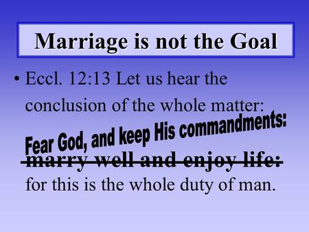 Marriage is not the Goal Eccl. 12:13 Let us hear the conclusion of the whole matter: marry well and enjoy life: for this is the whole duty of man.