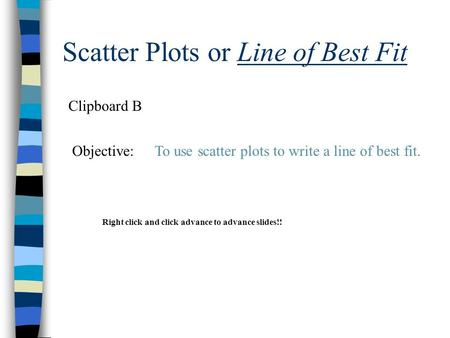 Scatter Plots or Line of Best Fit Clipboard B Objective:To use scatter plots to write a line of best fit. Right click and click advance to advance slides!!
