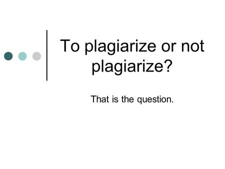 To plagiarize or not plagiarize? That is the question.