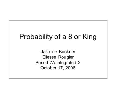 Probability of a 8 or King Jasmine Buckner Ellesse Rougier Period 7A Integrated 2 October 17, 2006.