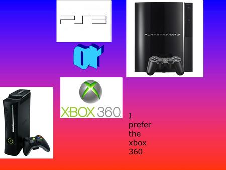 I prefer the xbox 360. The xbox costs £149 for the elite and £199 for the arcade and the cheapest ps3 is nearly £250 You have to pay for xbox live but.