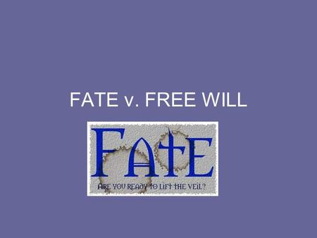 FATE v. FREE WILL. Fatalism The idea of fatalism coincides with destiny. This means that everything in our lives is predestined by fate. In other words,
