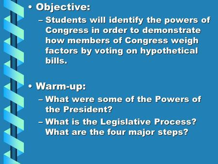 Objective:Objective: –Students will identify the powers of Congress in order to demonstrate how members of Congress weigh factors by voting on hypothetical.