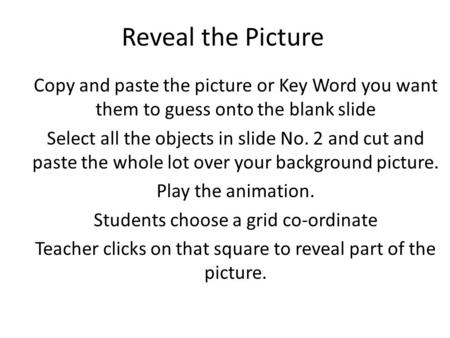 Reveal the Picture Copy and paste the picture or Key Word you want them to guess onto the blank slide Select all the objects in slide No. 2 and cut and.