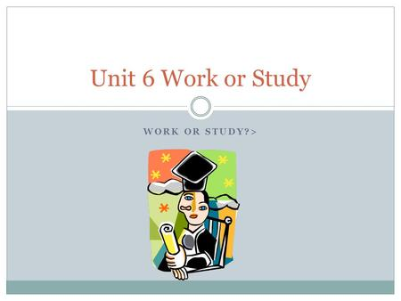 WORK OR STUDY?> Unit 6 Work or Study. You are going to graduate….. We are going to graduate from vocational school….