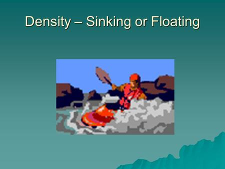 Density – Sinking or Floating Density Density is the amount of matter in a given amount of space. Density is the amount of matter in a given amount of.