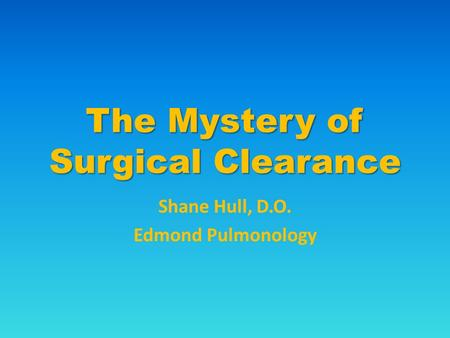 The Mystery of Surgical Clearance Shane Hull, D.O. Edmond Pulmonology.