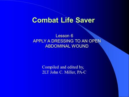 Combat Life Saver Lesson 6 APPLY A DRESSING TO AN OPEN ABDOMINAL WOUND Compiled and edited by, 2LT John C. Miller, PA-C.