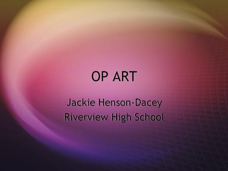 OP ART Jackie Henson-Dacey Riverview High School Jackie Henson-Dacey Riverview High School.
