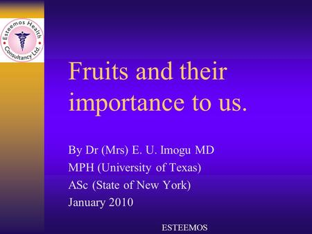 Fruits and their importance to us. By Dr (Mrs) E. U. Imogu MD MPH (University of Texas) ASc (State of New York) January 2010 ESTEEMOS.