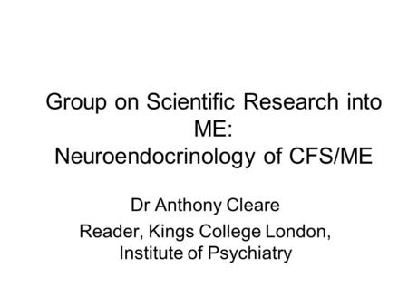 Group on Scientific Research into ME: Neuroendocrinology of CFS/ME Dr Anthony Cleare Reader, Kings College London, Institute of Psychiatry.