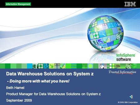 © 2009 IBM Corporation Data Warehouse Solutions on System z - Doing more with what you have! - Doing more with what you have! Beth Hamel Product Manager.