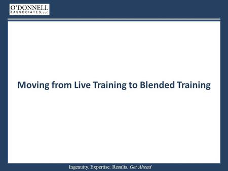 Ingenuity. Expertise. Results. Get Ahead Moving from Live Training to Blended Training.