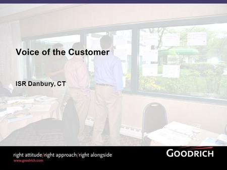 Voice of the Customer ISR Danbury, CT. 2 2009 Goodrich Corporation Internal Voice of the Customer - ISR v1 Objectives At the end of this discussion, you.