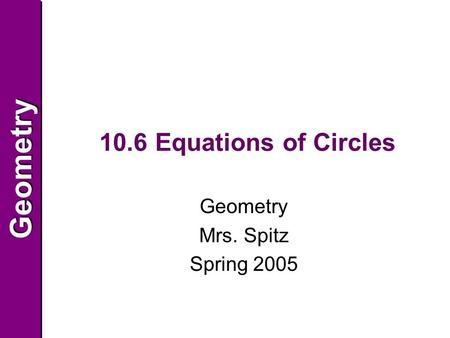GeometryGeometry 10.6 Equations of Circles Geometry Mrs. Spitz Spring 2005.